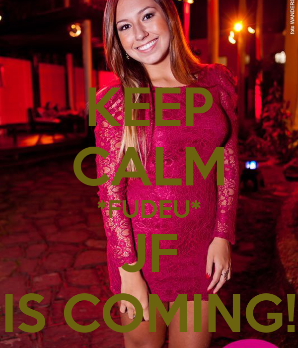 KEEP CALM *FUDEU* JF IS COMING!