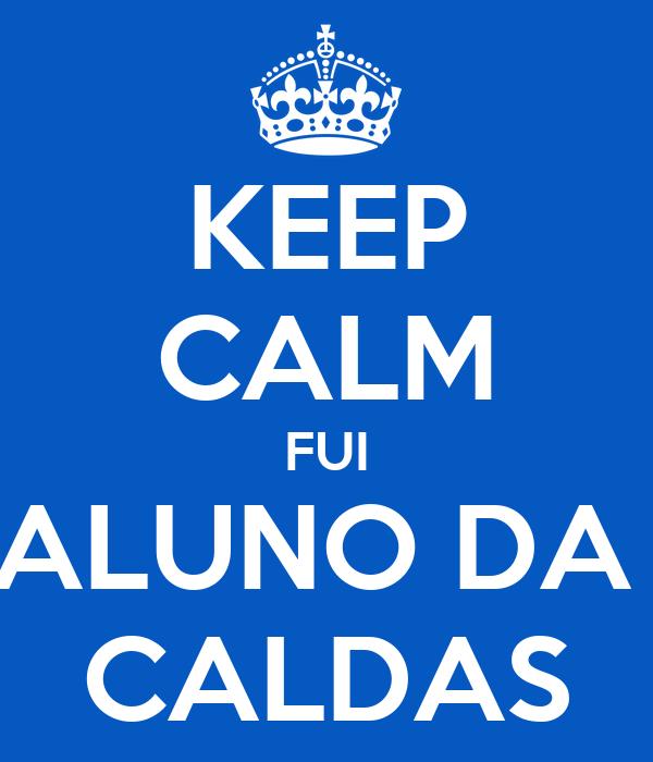 KEEP CALM FUI ALUNO DA  CALDAS