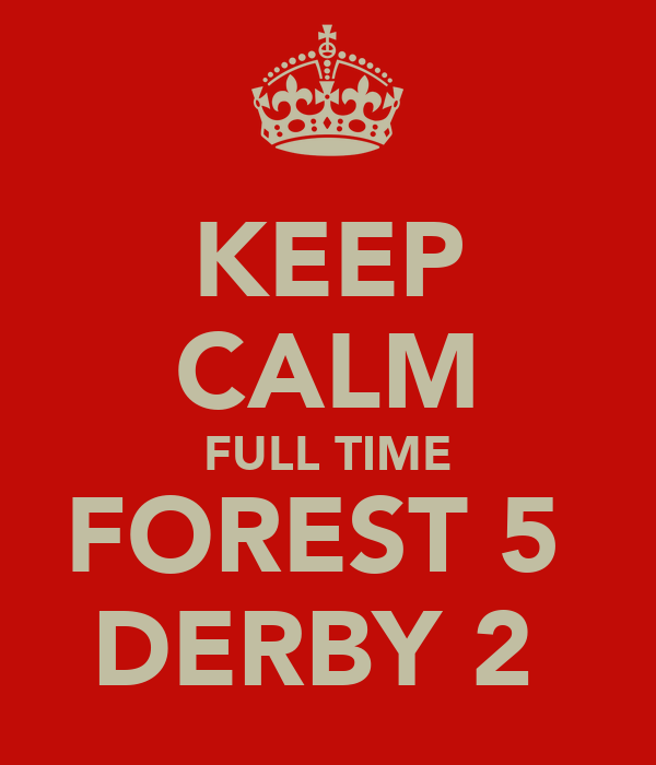 KEEP CALM FULL TIME FOREST 5  DERBY 2
