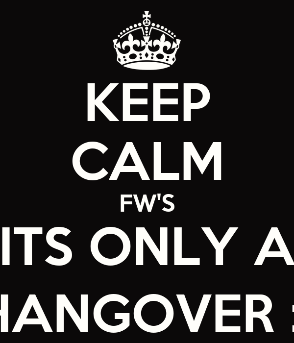 KEEP CALM FW'S ITS ONLY A HANGOVER :)
