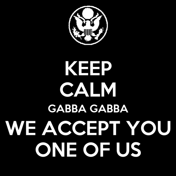 KEEP CALM GABBA GABBA WE ACCEPT YOU ONE OF US