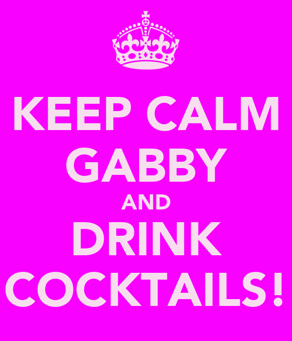KEEP CALM GABBY AND DRINK COCKTAILS!