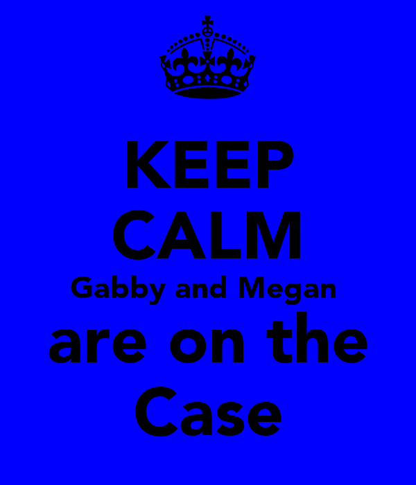 KEEP CALM Gabby and Megan  are on the Case