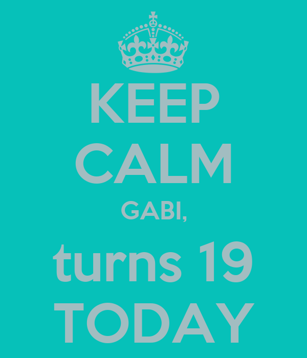 KEEP CALM GABI, turns 19 TODAY