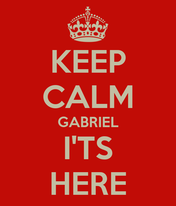 KEEP CALM GABRIEL I'TS HERE