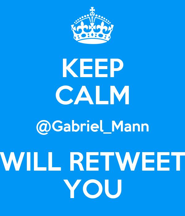 KEEP CALM @Gabriel_Mann WILL RETWEET YOU