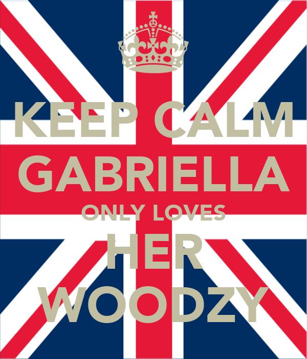 KEEP CALM GABRIELLA ONLY LOVES HER WOODZY