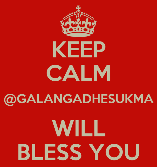 KEEP CALM @GALANGADHESUKMA WILL BLESS YOU