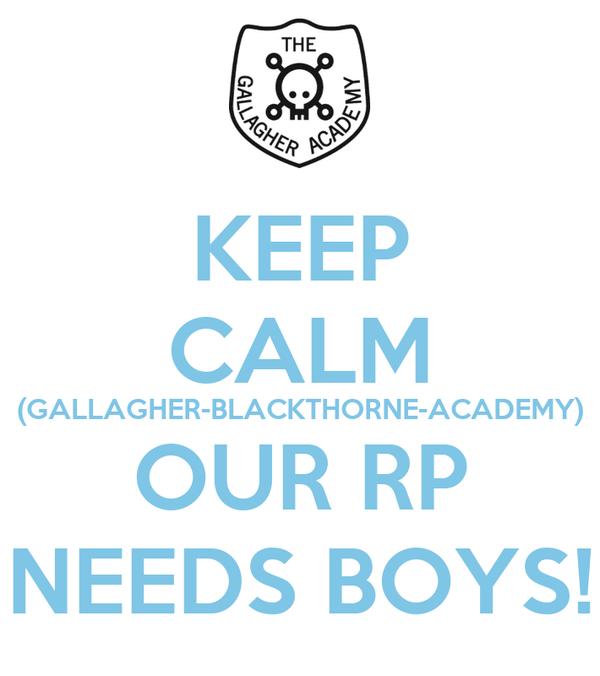 KEEP CALM (GALLAGHER-BLACKTHORNE-ACADEMY) OUR RP NEEDS BOYS!