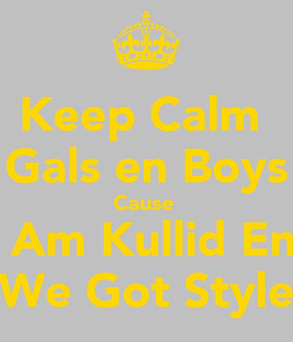 Keep Calm  Gals en Boys Cause  I Am Kullid En  We Got Style