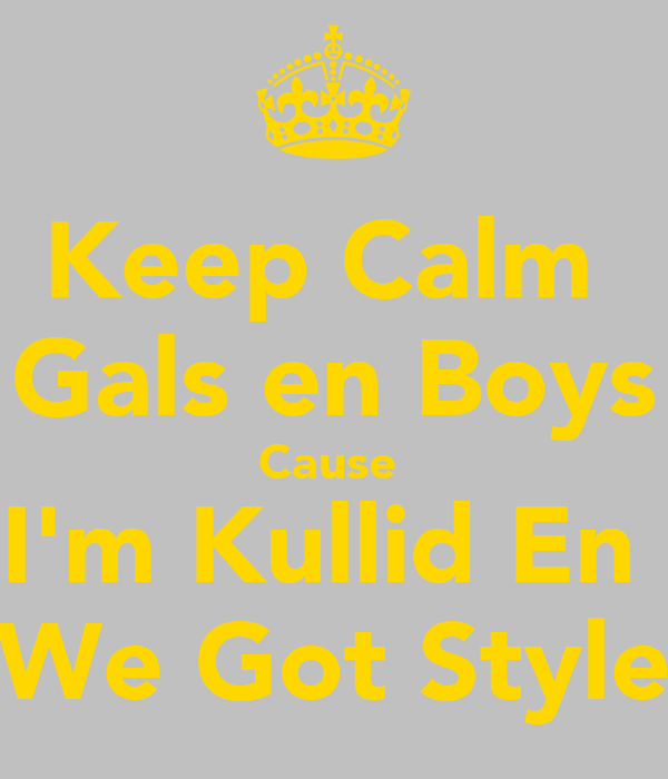Keep Calm  Gals en Boys Cause  I'm Kullid En  We Got Style