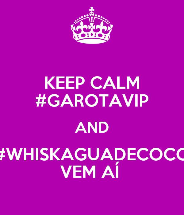 KEEP CALM #GAROTAVIP AND #WHISKAGUADECOCO VEM AÍ