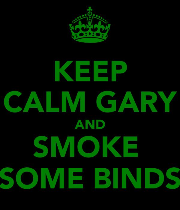 KEEP CALM GARY AND SMOKE  SOME BINDS