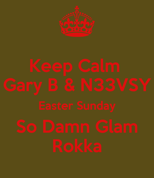 Keep Calm  Gary B & N33VSY Easter Sunday So Damn Glam Rokka