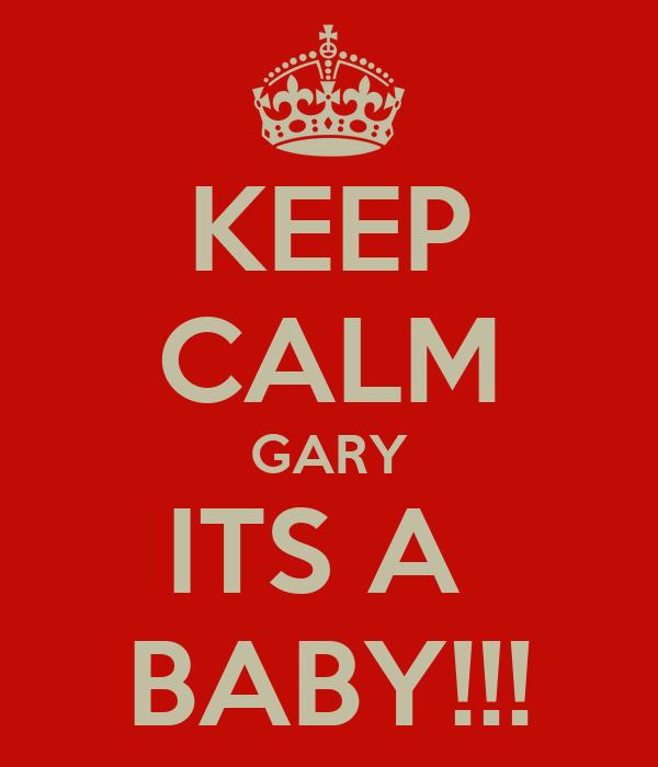 KEEP CALM GARY ITS A  BABY!!!