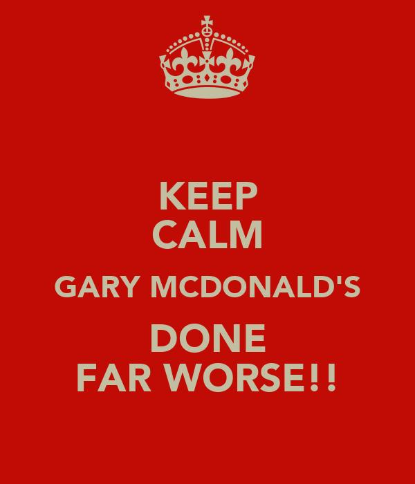 KEEP CALM GARY MCDONALD'S DONE FAR WORSE!!