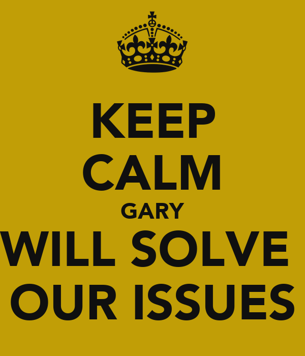 KEEP CALM GARY WILL SOLVE  OUR ISSUES
