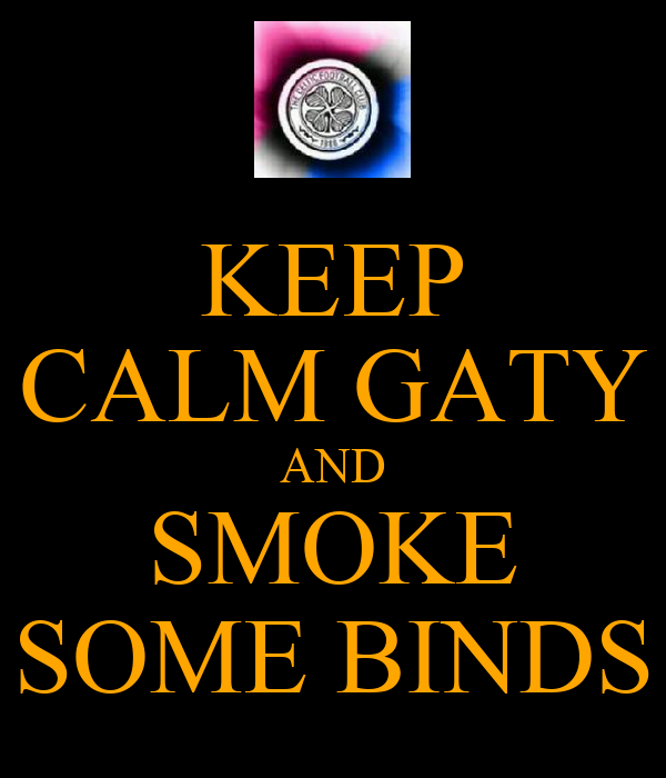 KEEP CALM GATY AND SMOKE SOME BINDS