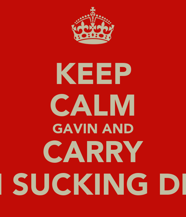 KEEP CALM GAVIN AND CARRY ON SUCKING DICK