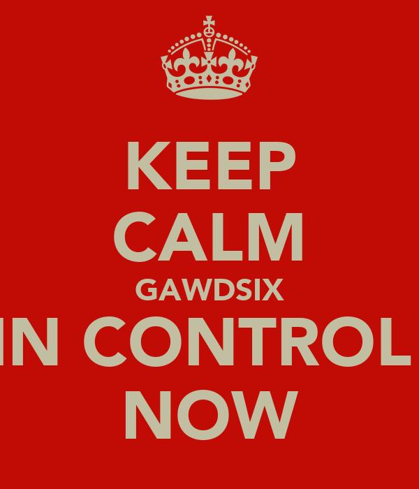 KEEP CALM GAWDSIX IN CONTROL  NOW