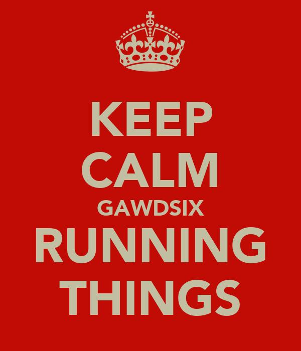 KEEP CALM GAWDSIX RUNNING THINGS