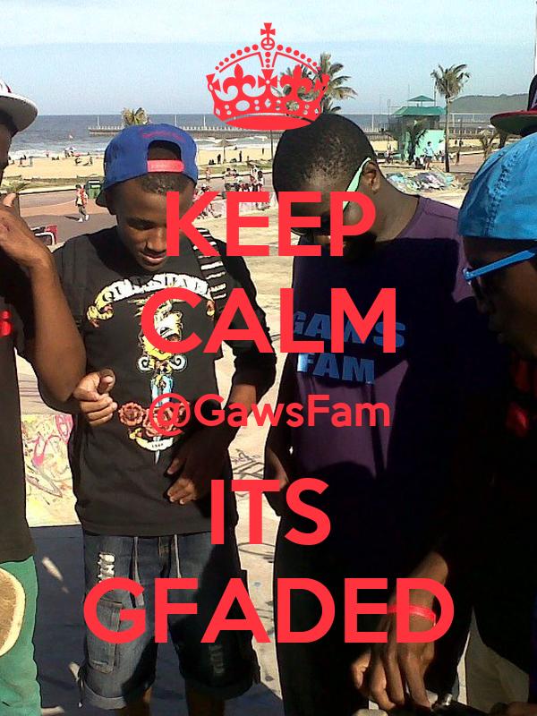 KEEP CALM @GawsFam ITS GFADED