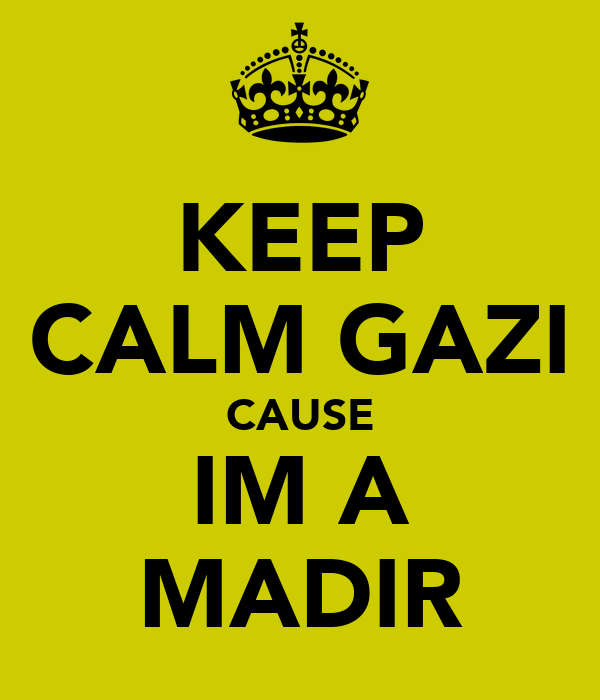 KEEP CALM GAZI CAUSE IM A MADIR