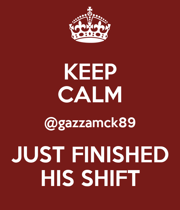 KEEP CALM @gazzamck89 JUST FINISHED HIS SHIFT