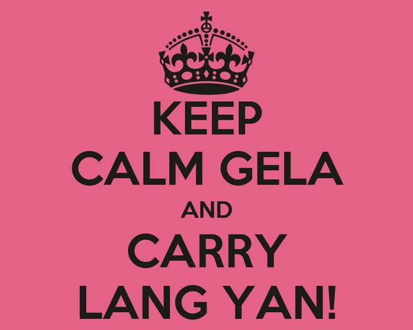 KEEP CALM GELA AND CARRY LANG YAN!
