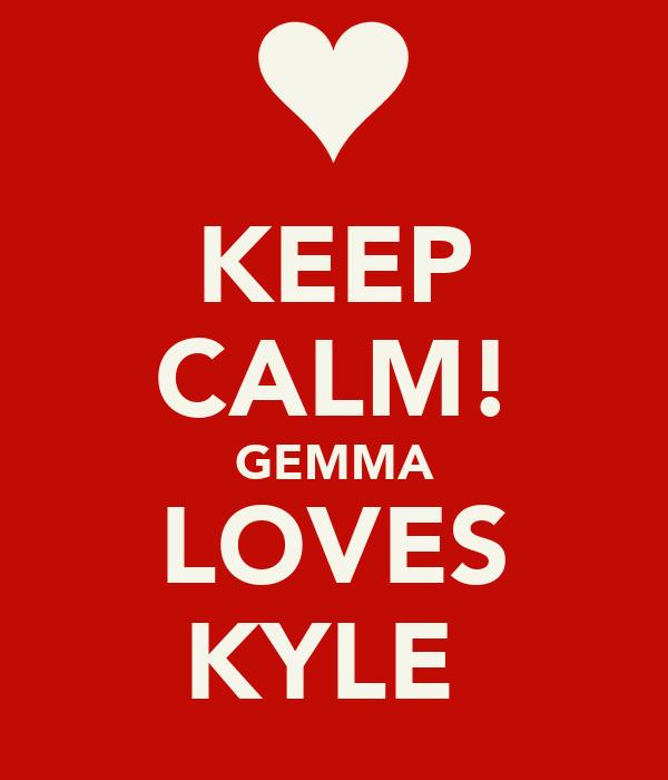 KEEP CALM! GEMMA LOVES KYLE