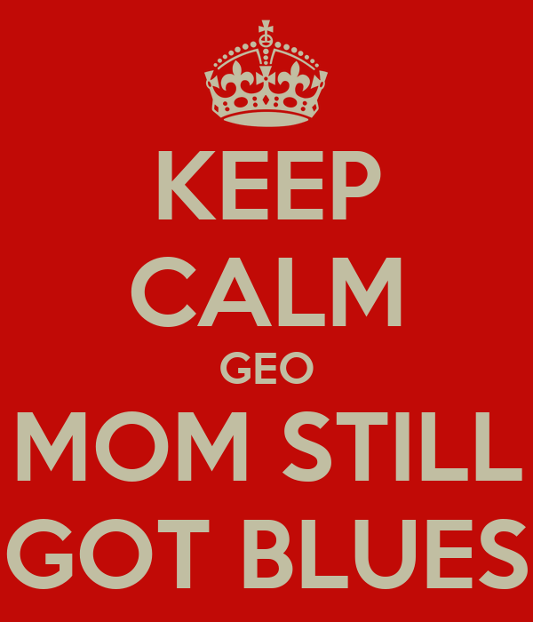 KEEP CALM GEO MOM STILL GOT BLUES