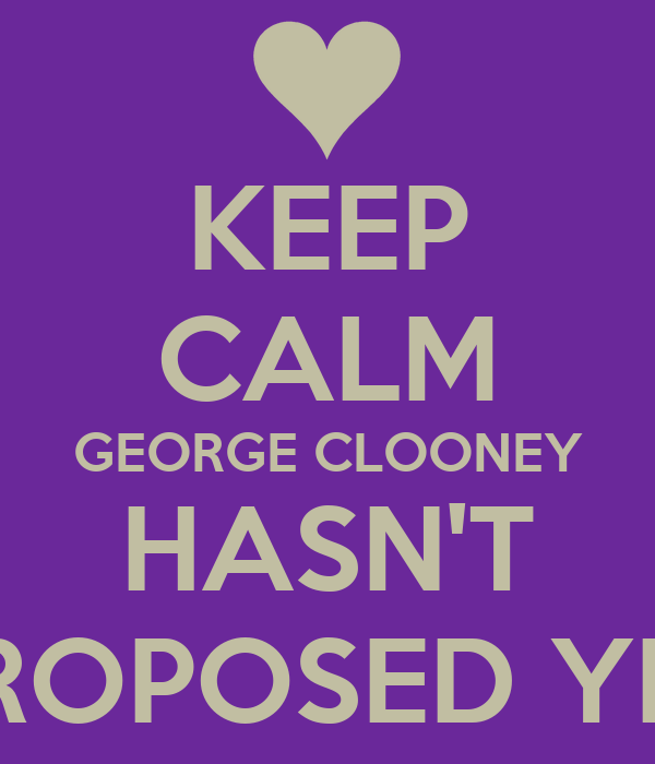 KEEP CALM GEORGE CLOONEY HASN'T PROPOSED YET