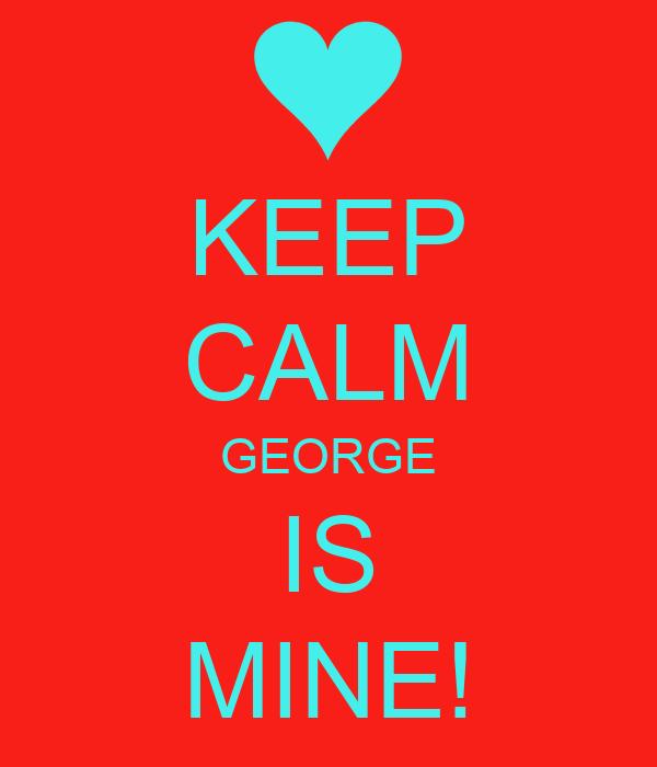 KEEP CALM GEORGE IS MINE!