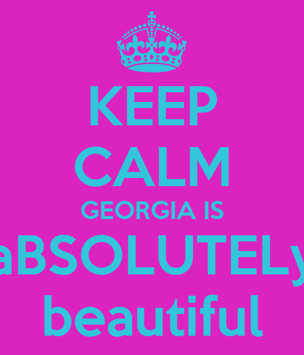 KEEP CALM GEORGIA IS aBSOLUTELy beautiful