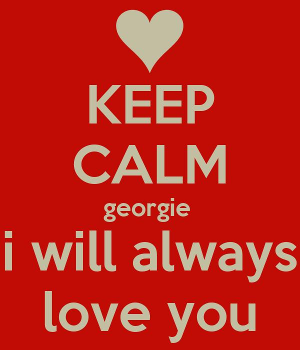 KEEP CALM georgie  i will always love you