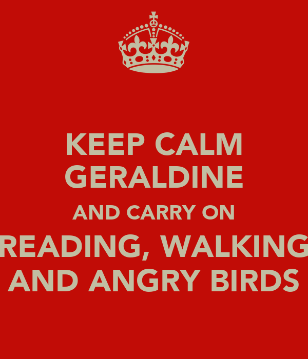 KEEP CALM GERALDINE AND CARRY ON READING, WALKING AND ANGRY BIRDS