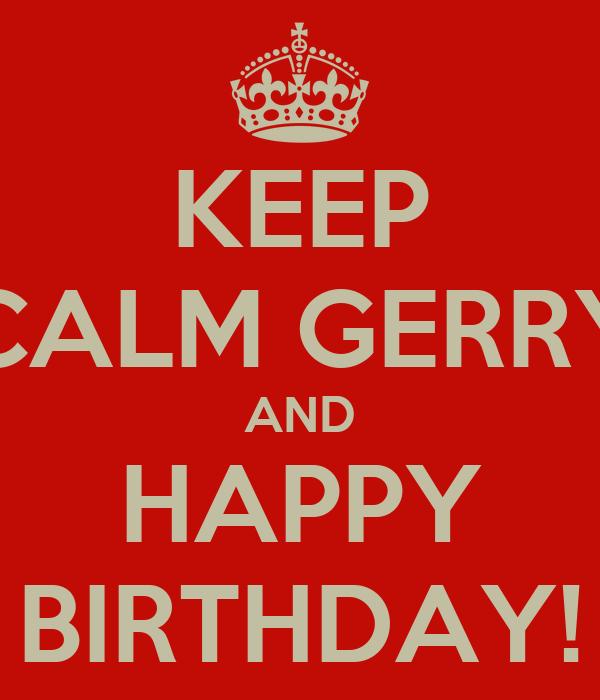 KEEP CALM GERRY AND HAPPY BIRTHDAY!