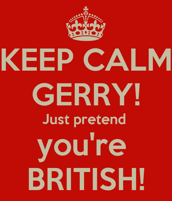 KEEP CALM GERRY! Just pretend  you're  BRITISH!