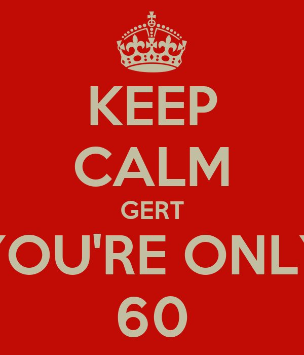 KEEP CALM GERT YOU'RE ONLY 60