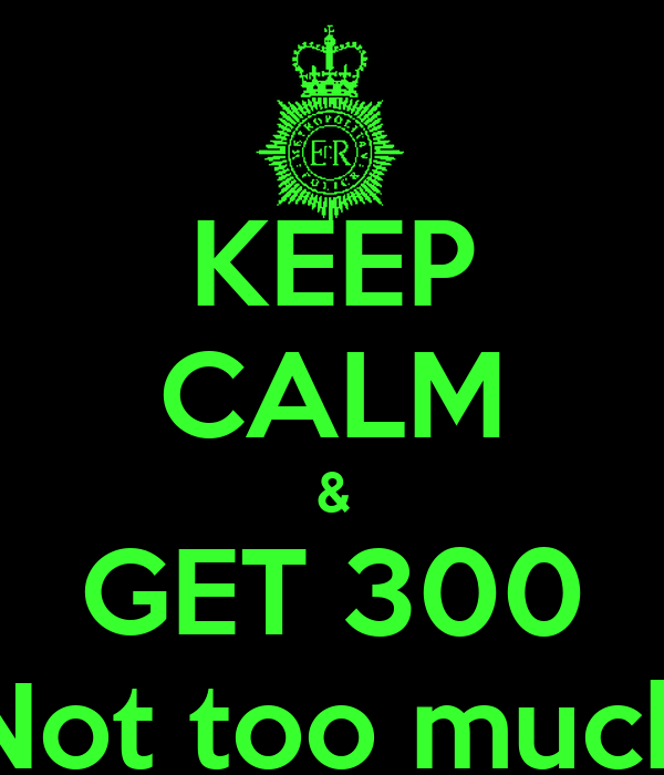 KEEP CALM & GET 300 Not too much