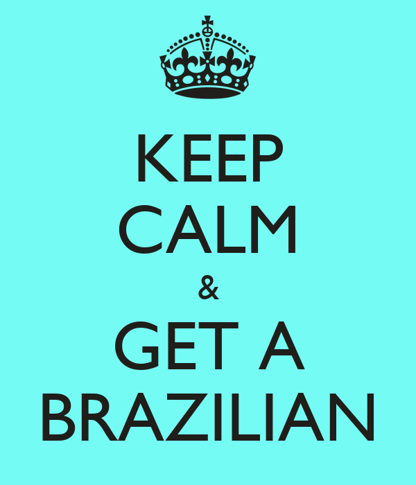 KEEP CALM & GET A BRAZILIAN