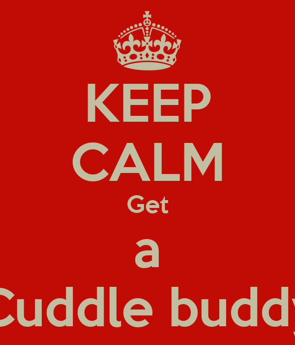 KEEP CALM Get a Cuddle buddy