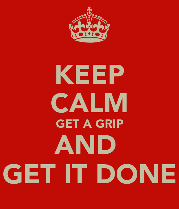 KEEP CALM GET A GRIP AND  GET IT DONE