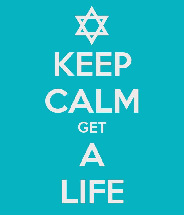 KEEP CALM GET A LIFE