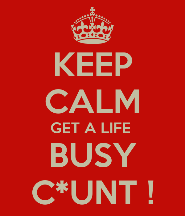 KEEP CALM GET A LIFE  BUSY C*UNT !