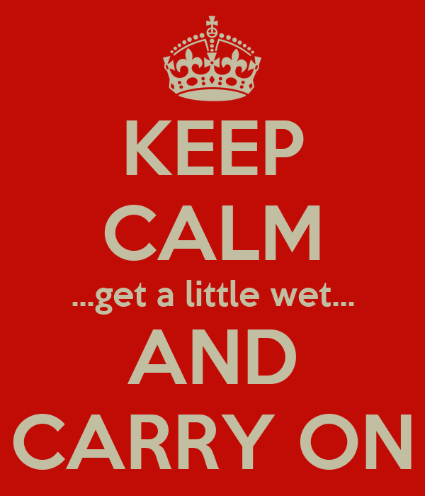 KEEP CALM ...get a little wet... AND CARRY ON