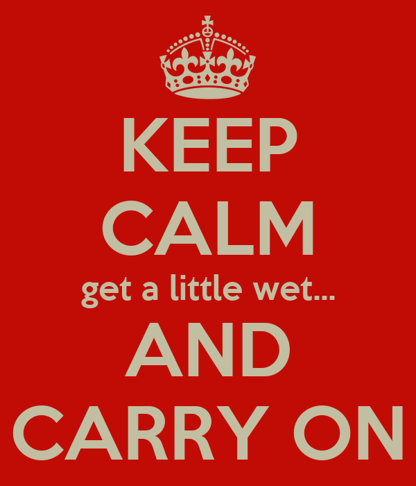 KEEP CALM get a little wet... AND CARRY ON