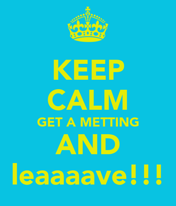 KEEP CALM GET A METTING AND leaaaave!!!