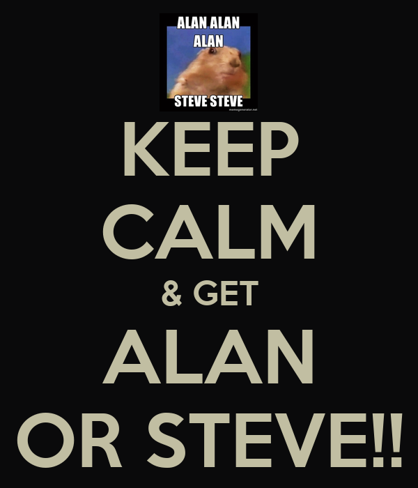KEEP CALM & GET ALAN OR STEVE!!
