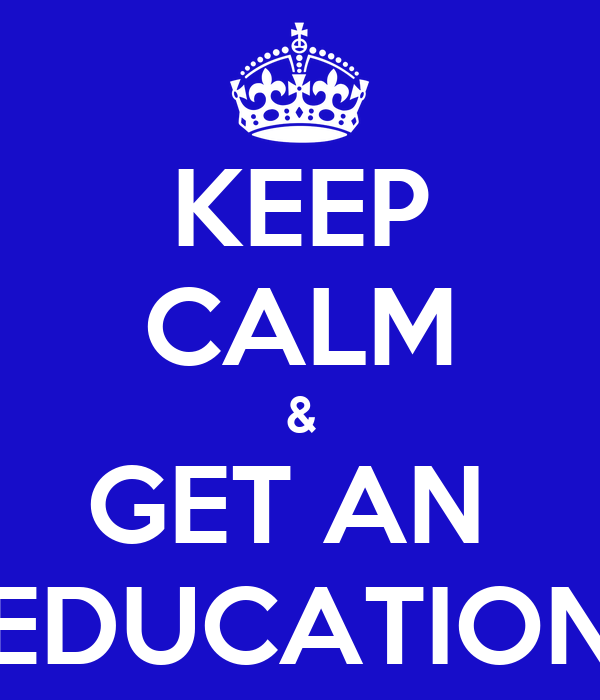 KEEP CALM & GET AN  EDUCATION